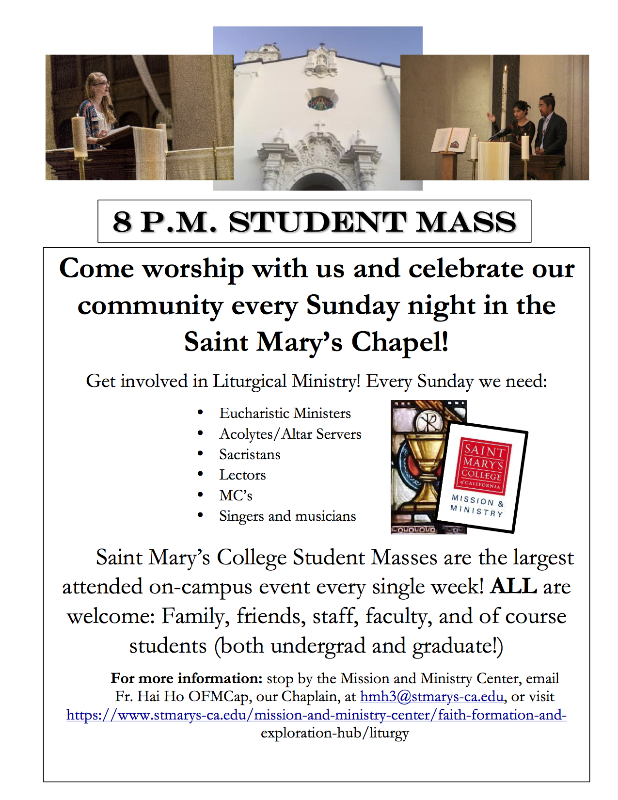 8pm Student Mass: Come worship with us and celebrate our community every Sunday night in the Saint Mary's Chapel!Get involved in Liturgical Ministry! Every Sunday we need:• Eucharistic Ministers• Acolytes/Altar Servers• Sacristans• Lectors• MC's• Singers and musiciansSaint Mary's College Student Masses are the largest attended on-campus event every single week! ALL are welcome: Family, friends, staff, faculty, and of course students (both undergrad and graduate!)