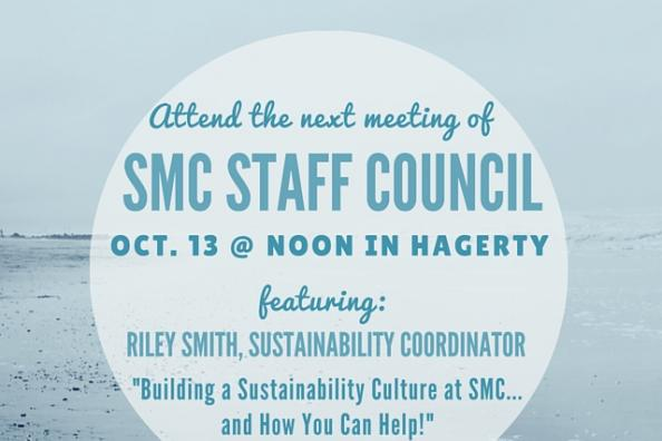 """Attend the next meeting of SMC Staff Council, October 13 at noon in Hagerty. Featuring: Riley Smith, Sustainability Coordinator, """"Building a Sustainability Culture at SMC...and How You Can Help!"""""""