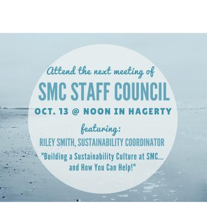 "Attend the next meeting of SMC Staff Council, October 13 at noon in Hagerty. Featuring: Riley Smith, Sustainability Coordinator, ""Building a Sustainability Culture at SMC...and How You Can Help!"""