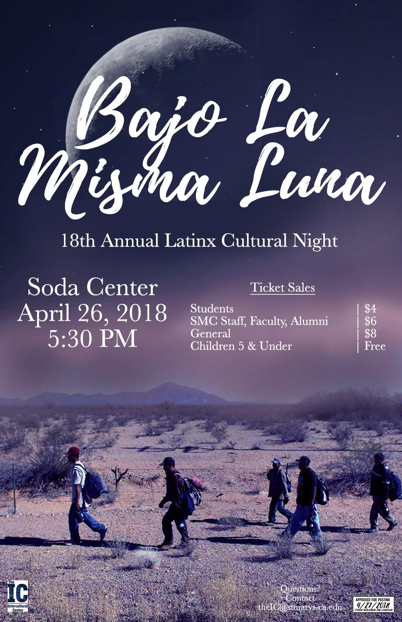 18th Annual Latinx Cultural Night: Bajo La Misma Luna, April 26, 2018 in the Soda Center. Tickets on sale at 5:30pm. Ticket price for students with ID is $4; faculty, staff, and alumni is $6; and guests is $8. Children 5 and under get in for free. Doors open at 6pm. Cash or check only. Questions? Need Accommodations? Contact us at x8545 or theic@stmarys-ca.edu or www.stmarys-ca.edu/ic